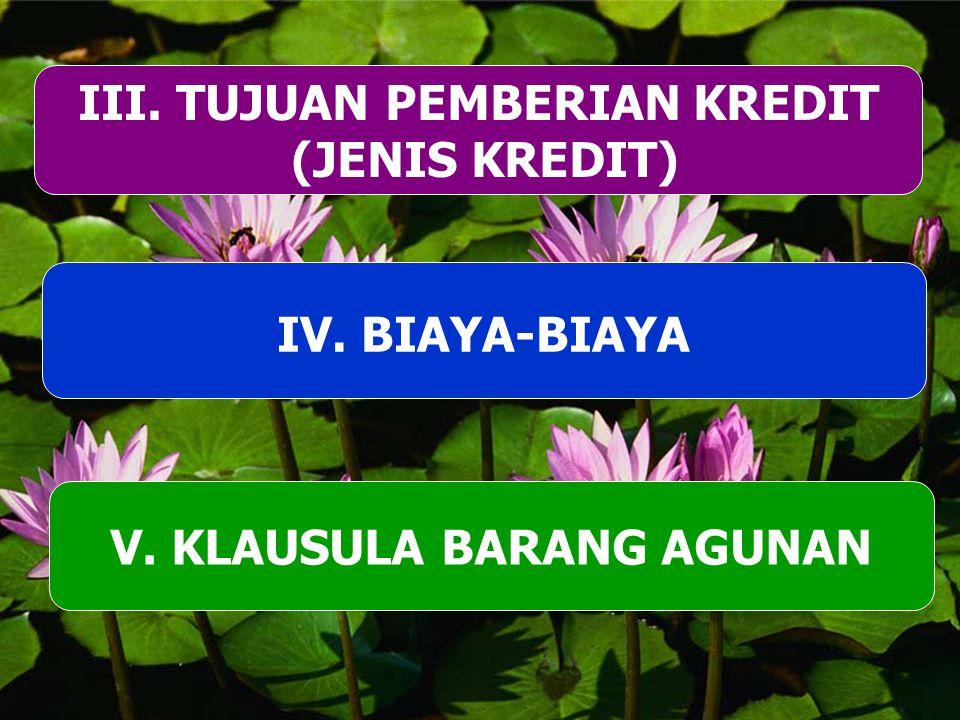 III. TUJUAN PEMBERIAN KREDIT (JENIS KREDIT) V. KLAUSULA BARANG AGUNAN IV. BIAYA-BIAYA
