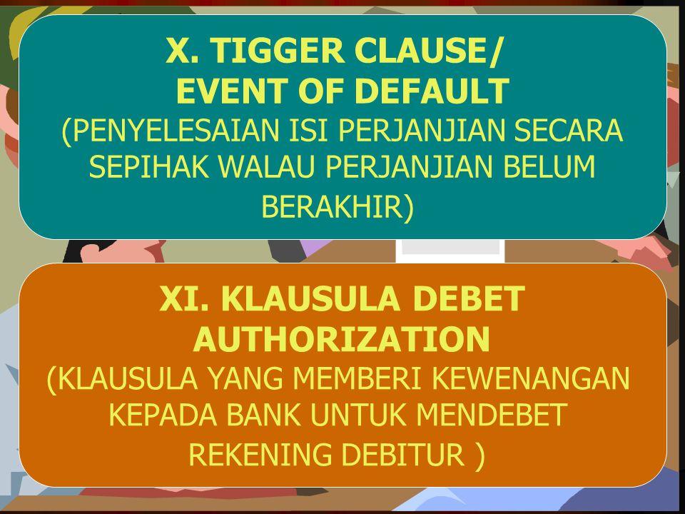 X. TIGGER CLAUSE/ EVENT OF DEFAULT (PENYELESAIAN ISI PERJANJIAN SECARA SEPIHAK WALAU PERJANJIAN BELUM BERAKHIR) XI. KLAUSULA DEBET AUTHORIZATION (KLAU