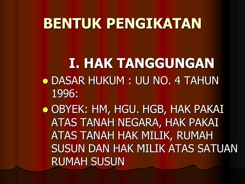 BENTUK PENGIKATAN I. HAK TANGGUNGAN DASAR HUKUM : UU NO. 4 TAHUN 1996: DASAR HUKUM : UU NO. 4 TAHUN 1996: OBYEK: HM, HGU. HGB, HAK PAKAI ATAS TANAH NE