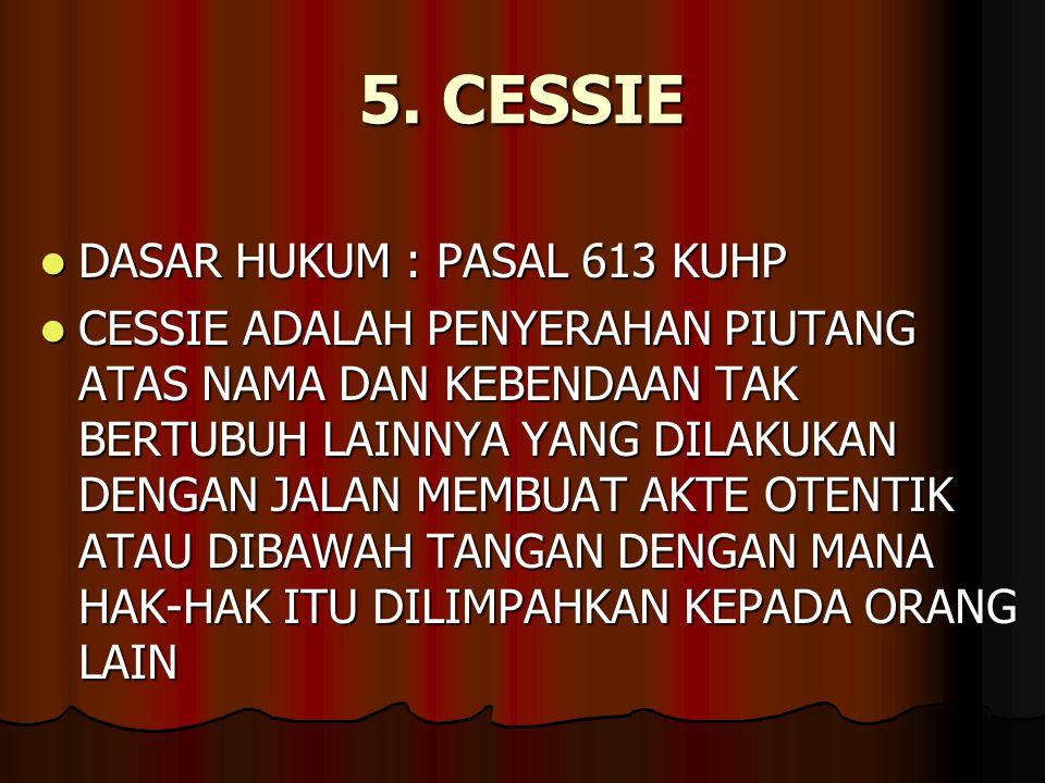 5. CESSIE DASAR HUKUM : PASAL 613 KUHP DASAR HUKUM : PASAL 613 KUHP CESSIE ADALAH PENYERAHAN PIUTANG ATAS NAMA DAN KEBENDAAN TAK BERTUBUH LAINNYA YANG