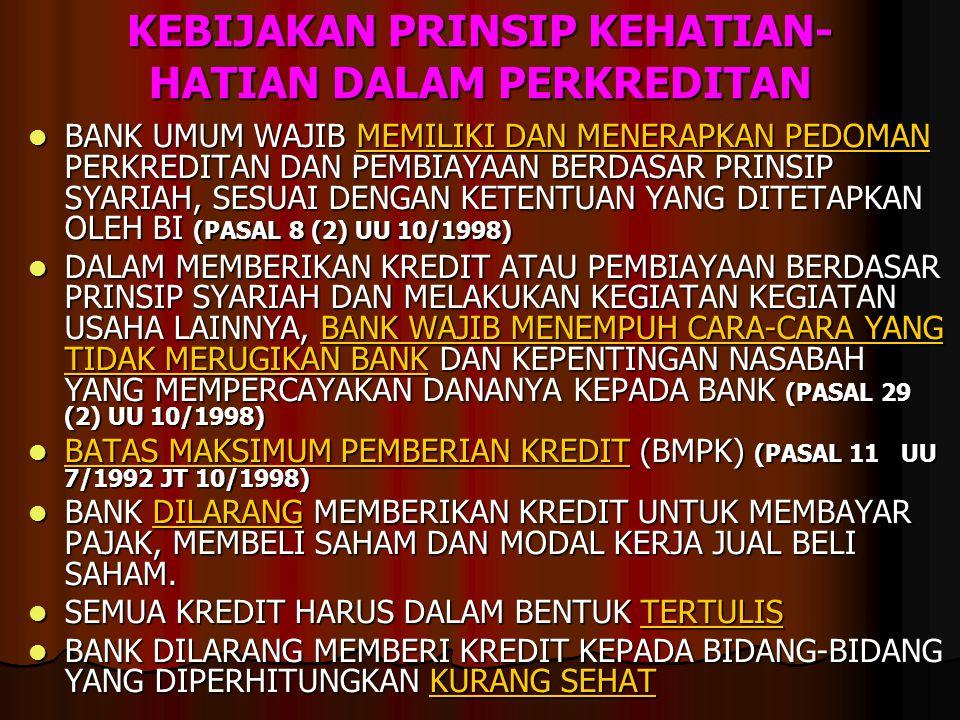 KEBIJAKAN PRINSIP KEHATIAN- HATIAN DALAM PERKREDITAN BANK UMUM WAJIB MEMILIKI DAN MENERAPKAN PEDOMAN PERKREDITAN DAN PEMBIAYAAN BERDASAR PRINSIP SYARIAH, SESUAI DENGAN KETENTUAN YANG DITETAPKAN OLEH BI (PASAL 8 (2) UU 10/1998) BANK UMUM WAJIB MEMILIKI DAN MENERAPKAN PEDOMAN PERKREDITAN DAN PEMBIAYAAN BERDASAR PRINSIP SYARIAH, SESUAI DENGAN KETENTUAN YANG DITETAPKAN OLEH BI (PASAL 8 (2) UU 10/1998) DALAM MEMBERIKAN KREDIT ATAU PEMBIAYAAN BERDASAR PRINSIP SYARIAH DAN MELAKUKAN KEGIATAN KEGIATAN USAHA LAINNYA, BANK WAJIB MENEMPUH CARA-CARA YANG TIDAK MERUGIKAN BANK DAN KEPENTINGAN NASABAH YANG MEMPERCAYAKAN DANANYA KEPADA BANK (PASAL 29 (2) UU 10/1998) DALAM MEMBERIKAN KREDIT ATAU PEMBIAYAAN BERDASAR PRINSIP SYARIAH DAN MELAKUKAN KEGIATAN KEGIATAN USAHA LAINNYA, BANK WAJIB MENEMPUH CARA-CARA YANG TIDAK MERUGIKAN BANK DAN KEPENTINGAN NASABAH YANG MEMPERCAYAKAN DANANYA KEPADA BANK (PASAL 29 (2) UU 10/1998) BATAS MAKSIMUM PEMBERIAN KREDIT (BMPK) (PASAL 11 UU 7/1992 JT 10/1998) BATAS MAKSIMUM PEMBERIAN KREDIT (BMPK) (PASAL 11 UU 7/1992 JT 10/1998) BANK DILARANG MEMBERIKAN KREDIT UNTUK MEMBAYAR PAJAK, MEMBELI SAHAM DAN MODAL KERJA JUAL BELI SAHAM.