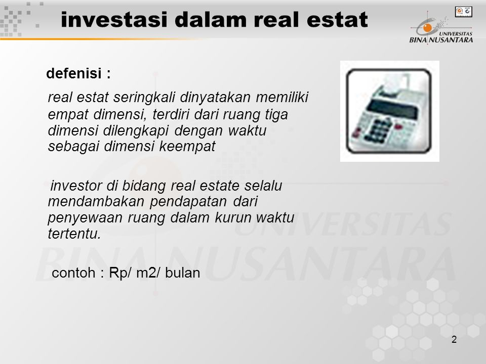 2 investasi dalam real estat defenisi : real estat seringkali dinyatakan memiliki empat dimensi, terdiri dari ruang tiga dimensi dilengkapi dengan waktu sebagai dimensi keempat investor di bidang real estate selalu mendambakan pendapatan dari penyewaan ruang dalam kurun waktu tertentu.