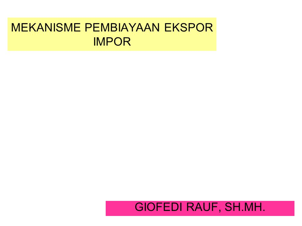 MEKANISME PEMBIAYAAN EKSPOR IMPOR GIOFEDI RAUF, SH.MH.