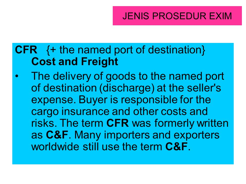 JENIS PROSEDUR EXIM CFR {+ the named port of destination} Cost and Freight The delivery of goods to the named port of destination (discharge) at the s