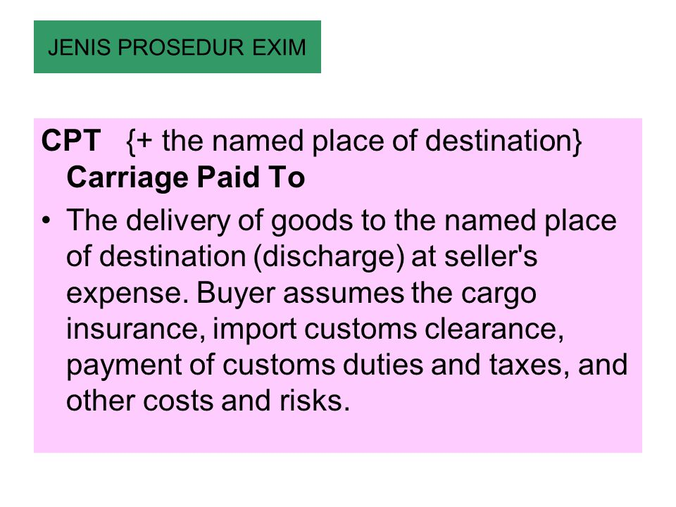 CPT {+ the named place of destination} Carriage Paid To The delivery of goods to the named place of destination (discharge) at seller's expense. Buyer