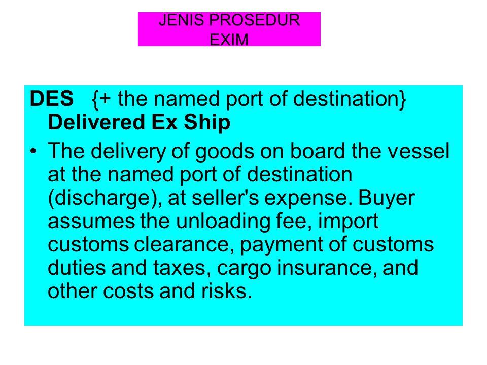 JENIS PROSEDUR EXIM DES {+ the named port of destination} Delivered Ex Ship The delivery of goods on board the vessel at the named port of destination