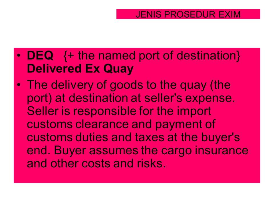 JENIS PROSEDUR EXIM DEQ {+ the named port of destination} Delivered Ex Quay The delivery of goods to the quay (the port) at destination at seller's ex