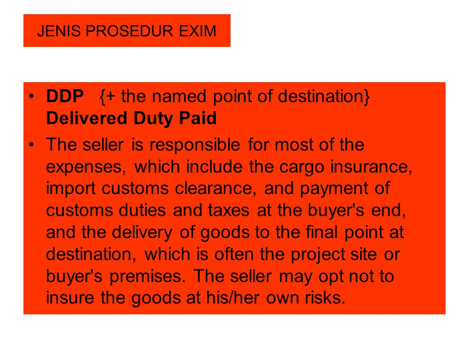 JENIS PROSEDUR EXIM DDP {+ the named point of destination} Delivered Duty Paid The seller is responsible for most of the expenses, which include the c