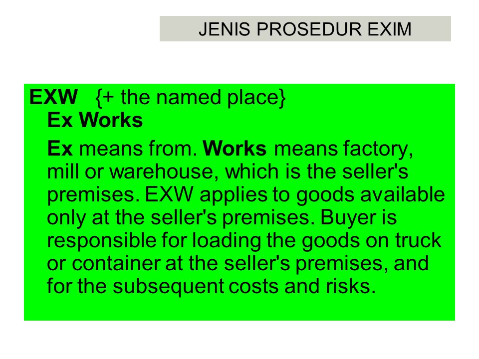 JENIS PROSEDUR EXIM DDU {+ the named point of destination} Delivered Duty Unpaid The delivery of goods and the cargo insurance to the final point at destination, which is often the project site or buyer s premises, at seller s expense.
