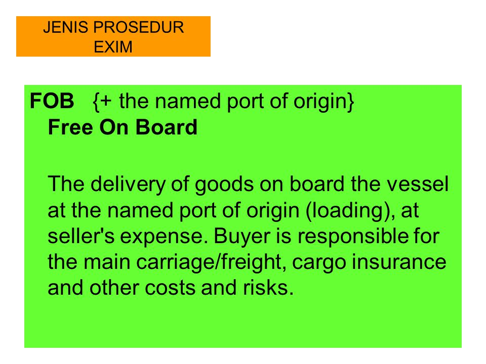JENIS PROSEDUR EXIM CFR {+ the named port of destination} Cost and Freight The delivery of goods to the named port of destination (discharge) at the seller s expense.