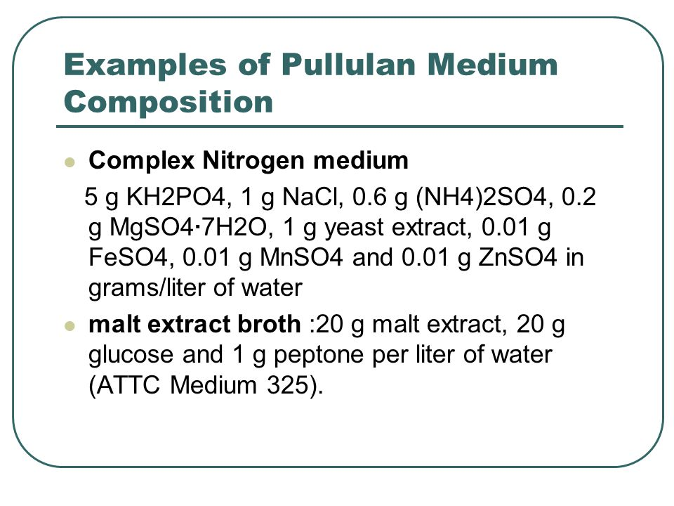 Examples of Pullulan Medium Composition Complex Nitrogen medium 5 g KH2PO4, 1 g NaCl, 0.6 g (NH4)2SO4, 0.2 g MgSO4·7H2O, 1 g yeast extract, 0.01 g FeS