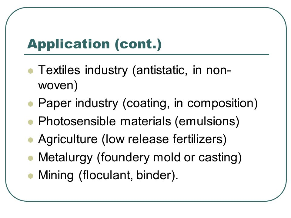 Application (cont.) Textiles industry (antistatic, in non- woven) Paper industry (coating, in composition) Photosensible materials (emulsions) Agricul
