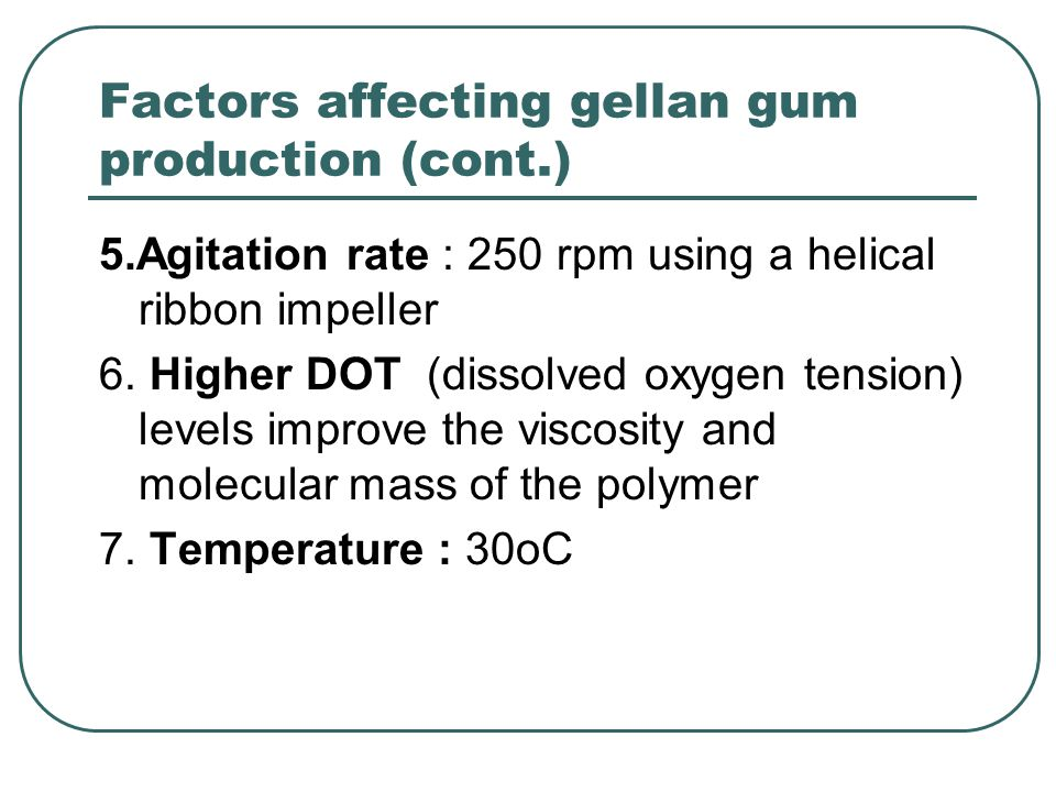 Factors affecting gellan gum production (cont.) 5.Agitation rate : 250 rpm using a helical ribbon impeller 6. Higher DOT (dissolved oxygen tension) le