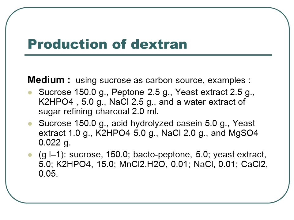 Production of dextran Medium : using sucrose as carbon source, examples : Sucrose 150.0 g., Peptone 2.5 g., Yeast extract 2.5 g., K2HPO4, 5.0 g., NaCl