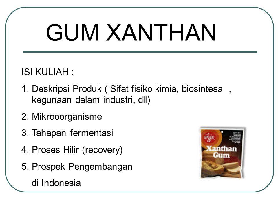 GUM XANTHAN ISI KULIAH : 1.Deskripsi Produk ( Sifat fisiko kimia, biosintesa, kegunaan dalam industri, dll) 2.Mikrooorganisme 3.Tahapan fermentasi 4.P
