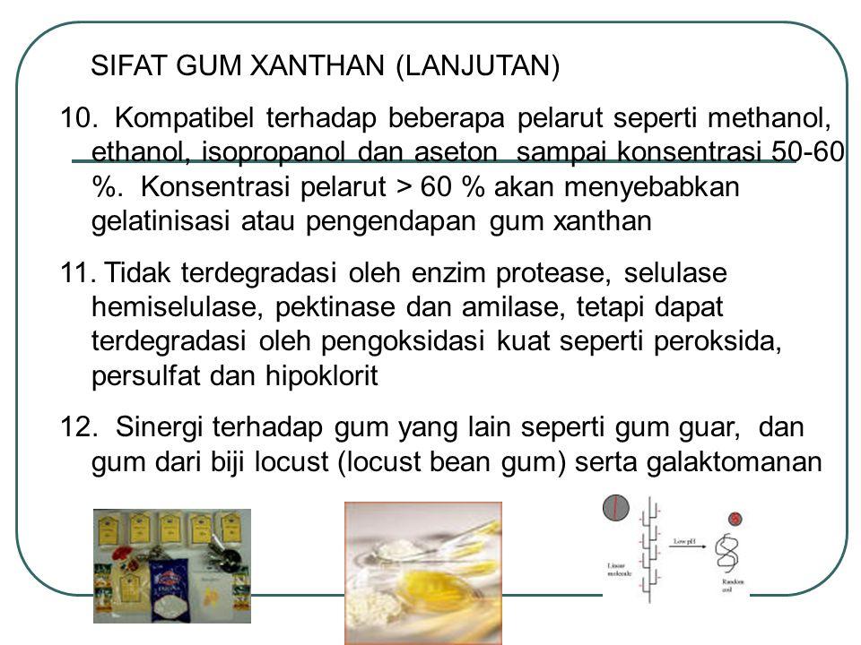 SIFAT GUM XANTHAN (LANJUTAN) 10. Kompatibel terhadap beberapa pelarut seperti methanol, ethanol, isopropanol dan aseton sampai konsentrasi 50-60 %. Ko