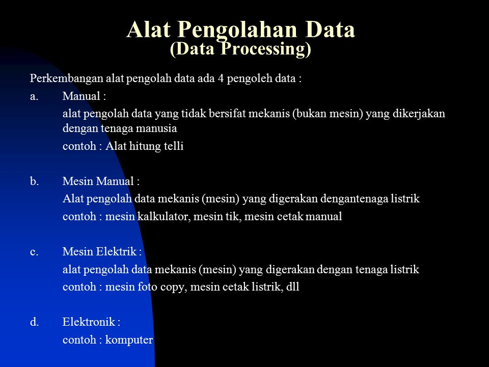 Alat Pengolahan Data (Data Processing) Perkembangan alat pengolah data ada 4 pengoleh data : a.Manual : alat pengolah data yang tidak bersifat mekanis