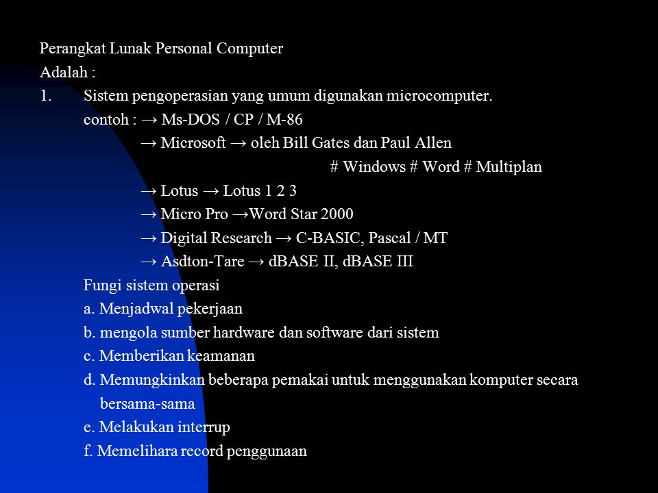 Perangkat Lunak Personal Computer Adalah : 1.Sistem pengoperasian yang umum digunakan microcomputer. contoh : → Ms-DOS / CP / M-86 → Microsoft → oleh