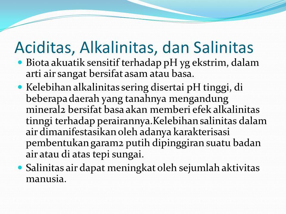 Aciditas, Alkalinitas, dan Salinitas Biota akuatik sensitif terhadap pH yg ekstrim, dalam arti air sangat bersifat asam atau basa.