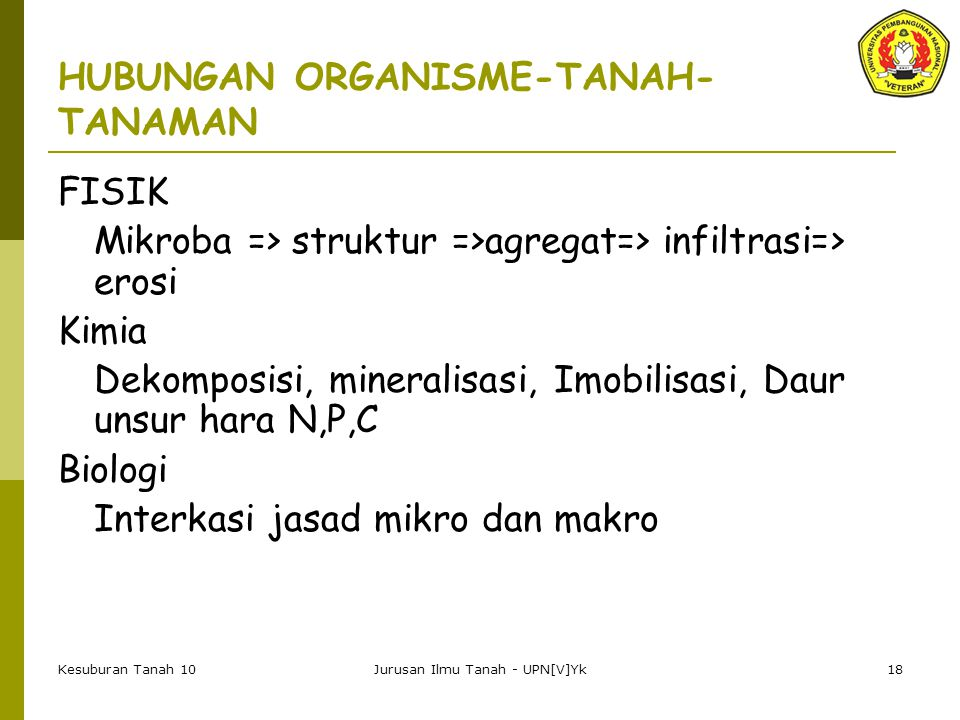 Kesuburan Tanah 10Jurusan Ilmu Tanah - UPN[V]Yk18 HUBUNGAN ORGANISME-TANAH- TANAMAN FISIK Mikroba => struktur =>agregat=> infiltrasi=> erosi Kimia Dekomposisi, mineralisasi, Imobilisasi, Daur unsur hara N,P,C Biologi Interkasi jasad mikro dan makro