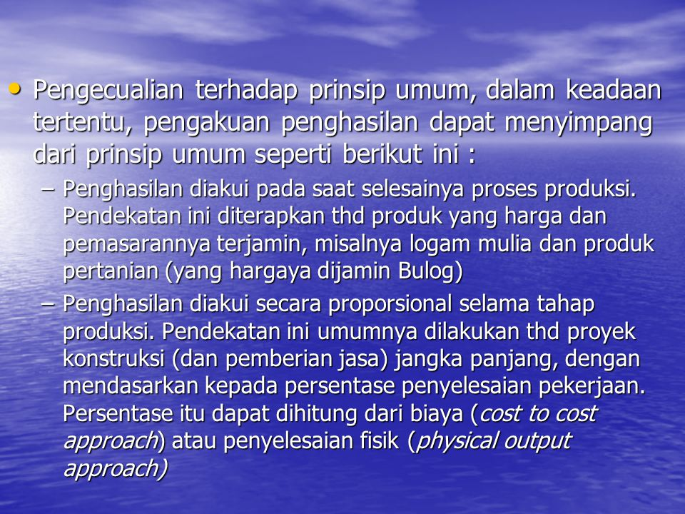 Pengecualian terhadap prinsip umum, dalam keadaan tertentu, pengakuan penghasilan dapat menyimpang dari prinsip umum seperti berikut ini : Pengecualia