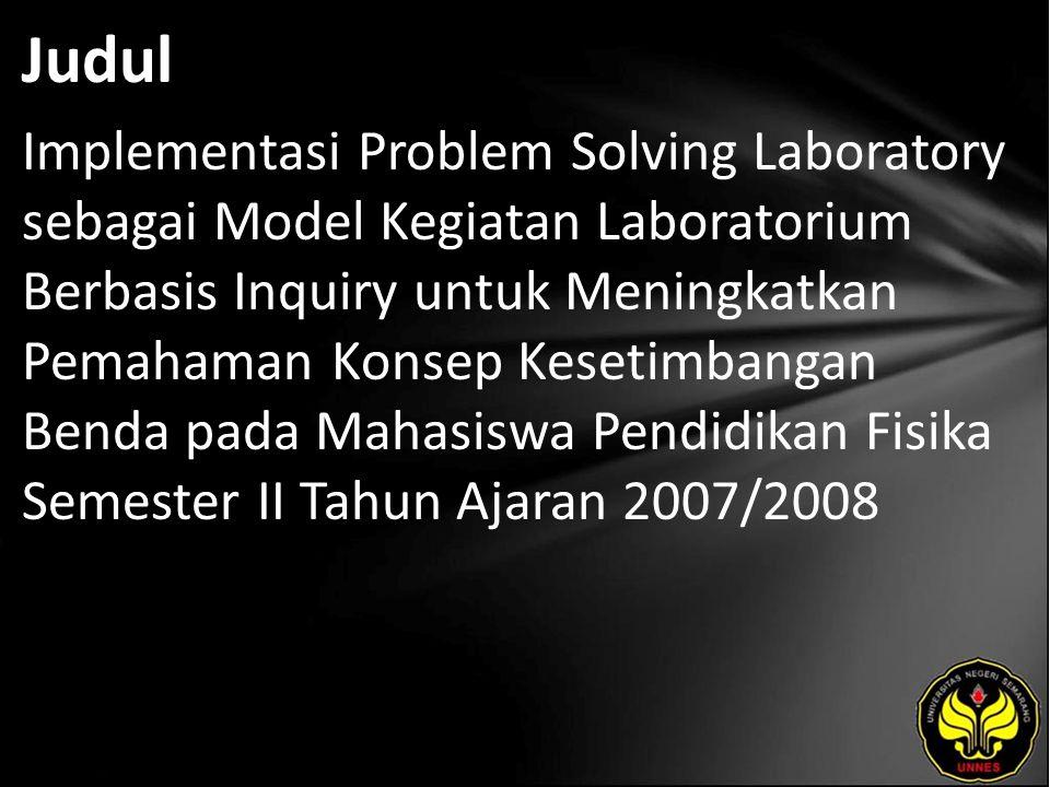 Judul Implementasi Problem Solving Laboratory sebagai Model Kegiatan Laboratorium Berbasis Inquiry untuk Meningkatkan Pemahaman Konsep Kesetimbangan Benda pada Mahasiswa Pendidikan Fisika Semester II Tahun Ajaran 2007/2008