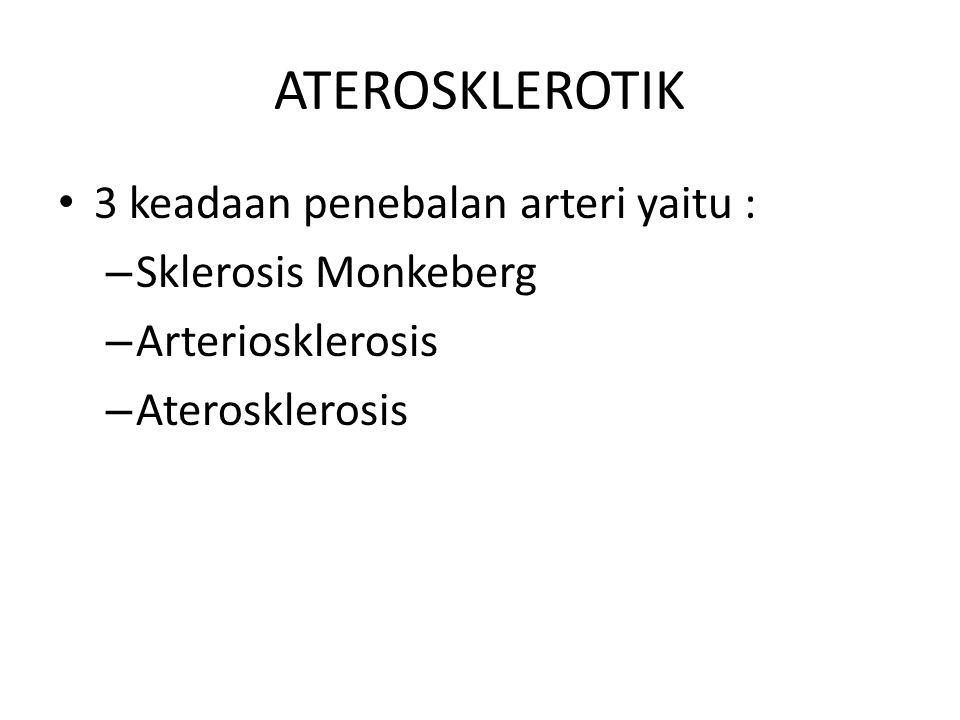 ATEROSKLEROTIK 3 keadaan penebalan arteri yaitu : – Sklerosis Monkeberg – Arteriosklerosis – Aterosklerosis