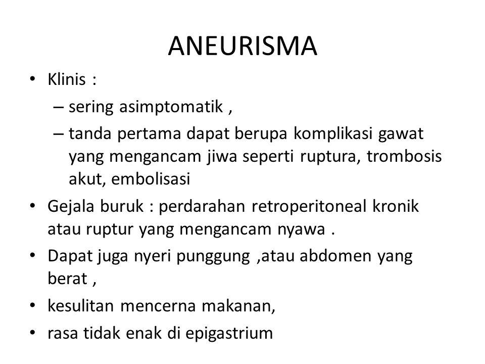 ANEURISMA Klinis : – sering asimptomatik, – tanda pertama dapat berupa komplikasi gawat yang mengancam jiwa seperti ruptura, trombosis akut, embolisas