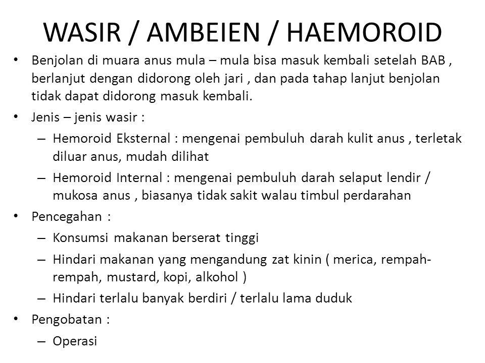 WASIR / AMBEIEN / HAEMOROID Benjolan di muara anus mula – mula bisa masuk kembali setelah BAB, berlanjut dengan didorong oleh jari, dan pada tahap lan