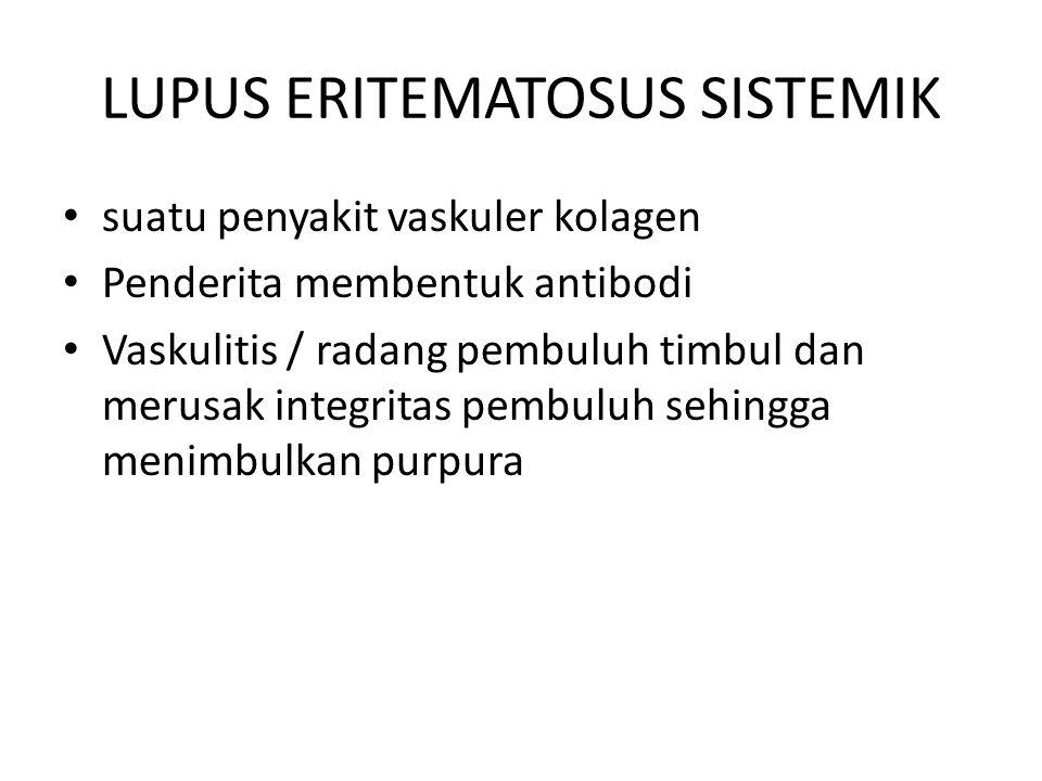 LUPUS ERITEMATOSUS SISTEMIK suatu penyakit vaskuler kolagen Penderita membentuk antibodi Vaskulitis / radang pembuluh timbul dan merusak integritas pembuluh sehingga menimbulkan purpura