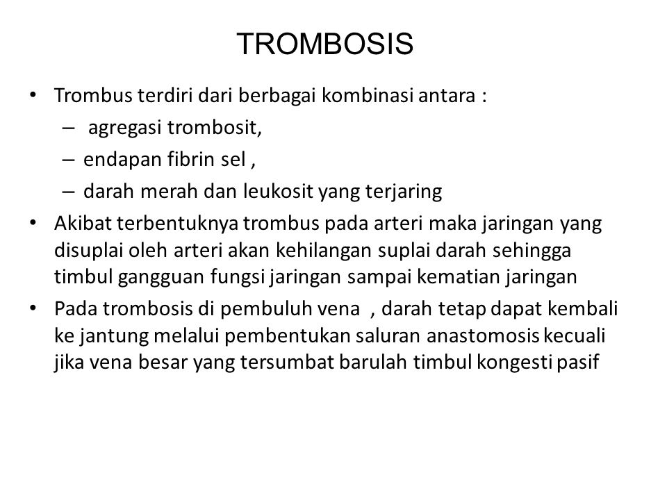 Trombus terdiri dari berbagai kombinasi antara : – agregasi trombosit, – endapan fibrin sel, – darah merah dan leukosit yang terjaring Akibat terbentuknya trombus pada arteri maka jaringan yang disuplai oleh arteri akan kehilangan suplai darah sehingga timbul gangguan fungsi jaringan sampai kematian jaringan Pada trombosis di pembuluh vena, darah tetap dapat kembali ke jantung melalui pembentukan saluran anastomosis kecuali jika vena besar yang tersumbat barulah timbul kongesti pasif TROMBOSIS