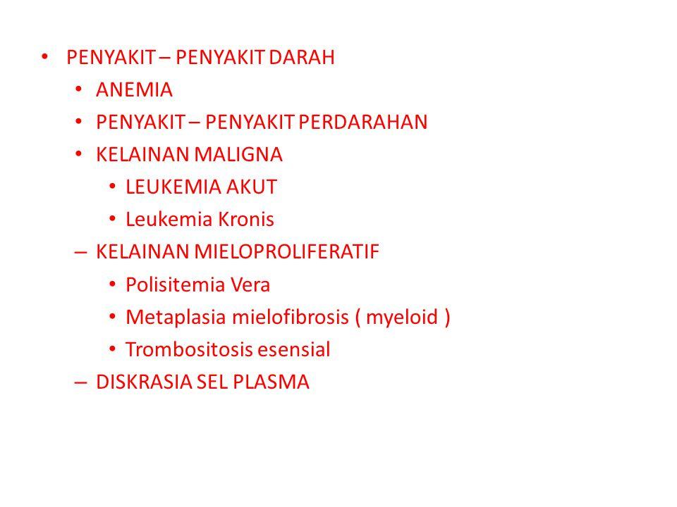 PENYAKIT – PENYAKIT DARAH ANEMIA PENYAKIT – PENYAKIT PERDARAHAN KELAINAN MALIGNA LEUKEMIA AKUT Leukemia Kronis – KELAINAN MIELOPROLIFERATIF Polisitemia Vera Metaplasia mielofibrosis ( myeloid ) Trombositosis esensial – DISKRASIA SEL PLASMA