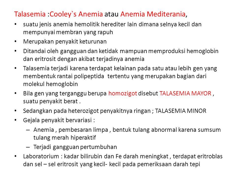 Talasemia :Cooley`s Anemia atau Anemia Mediterania, suatu jenis anemia hemolitik herediter lain dimana selnya kecil dan mempunyai membran yang rapuh M