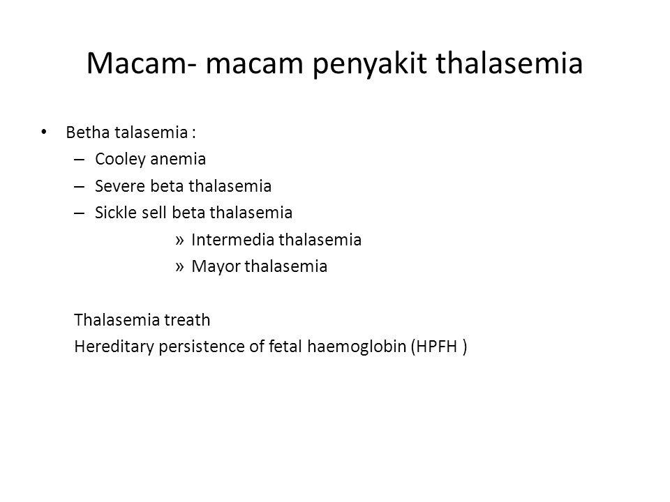 Macam- macam penyakit thalasemia Betha talasemia : – Cooley anemia – Severe beta thalasemia – Sickle sell beta thalasemia » Intermedia thalasemia » Ma