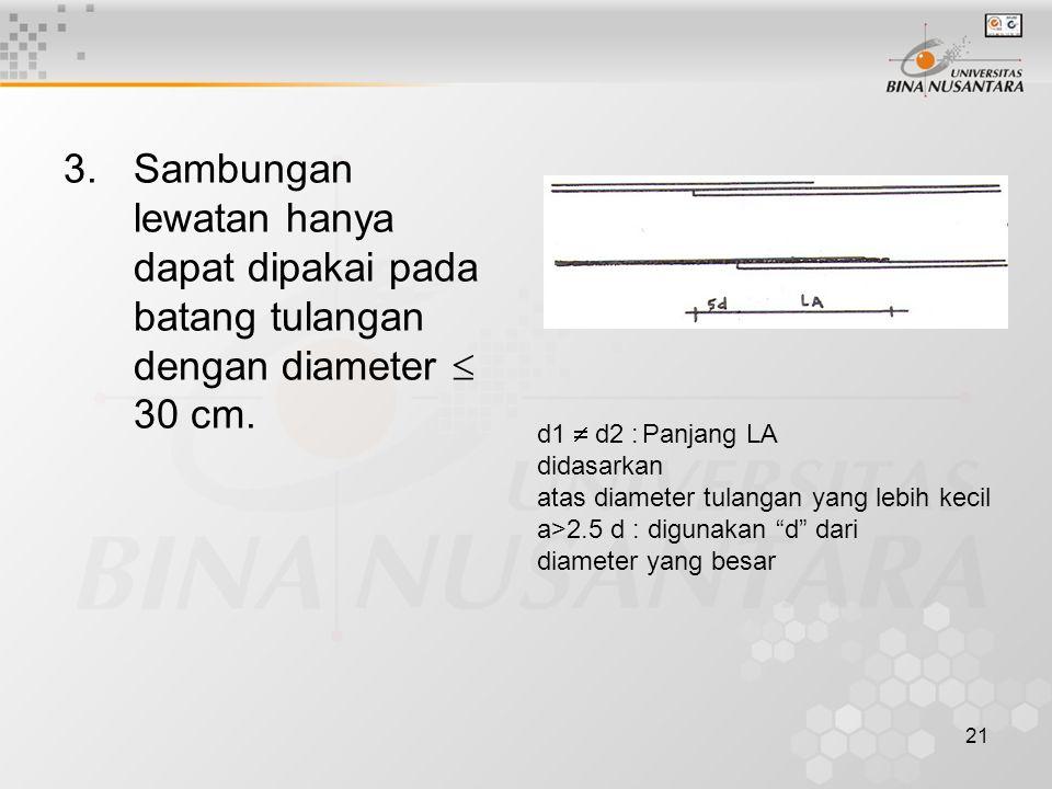 21 3.Sambungan lewatan hanya dapat dipakai pada batang tulangan dengan diameter  30 cm. d1  d2 :Panjang LA didasarkan atas diameter tulangan yang le
