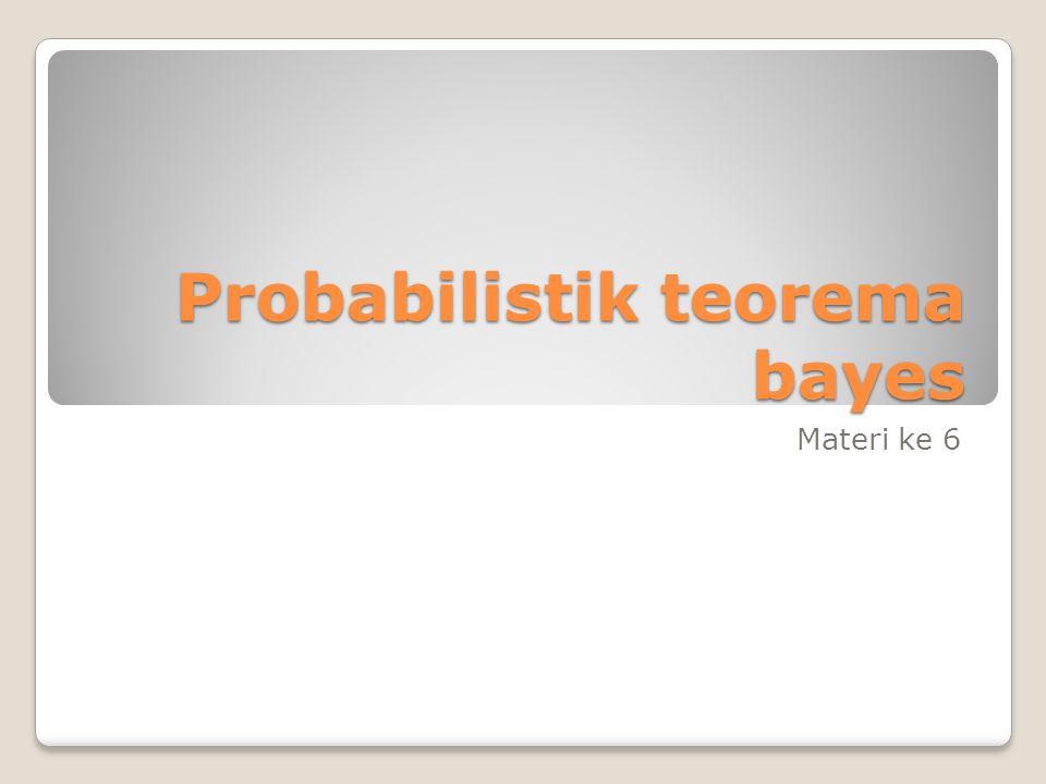 Probabilistik teorema bayes Materi ke 6
