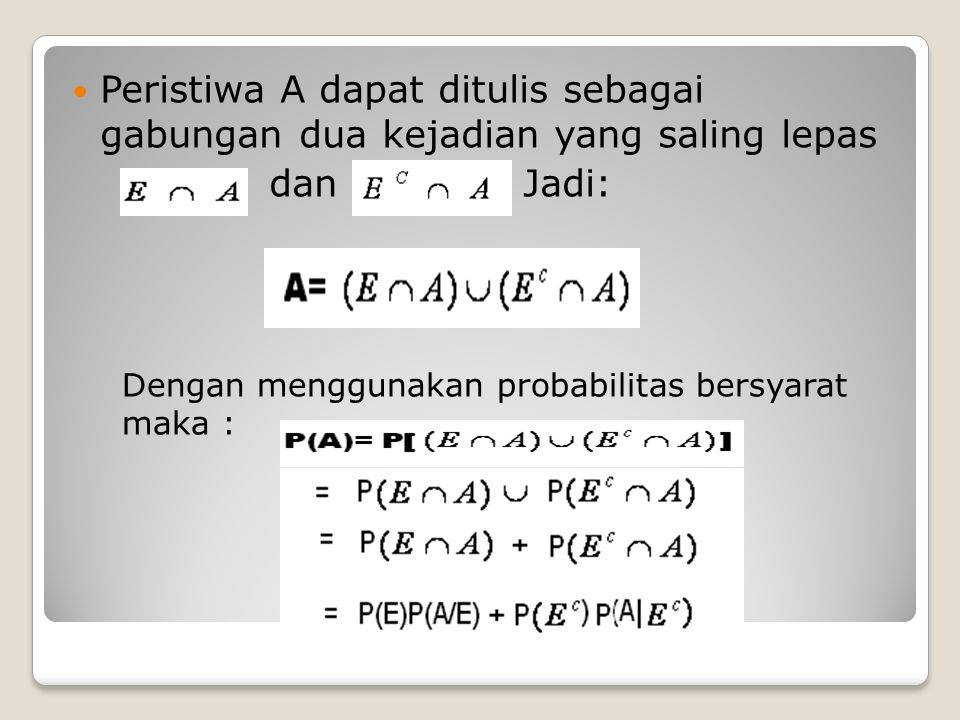 Peristiwa A dapat ditulis sebagai gabungan dua kejadian yang saling lepas dan Jadi: Dengan menggunakan probabilitas bersyarat maka :