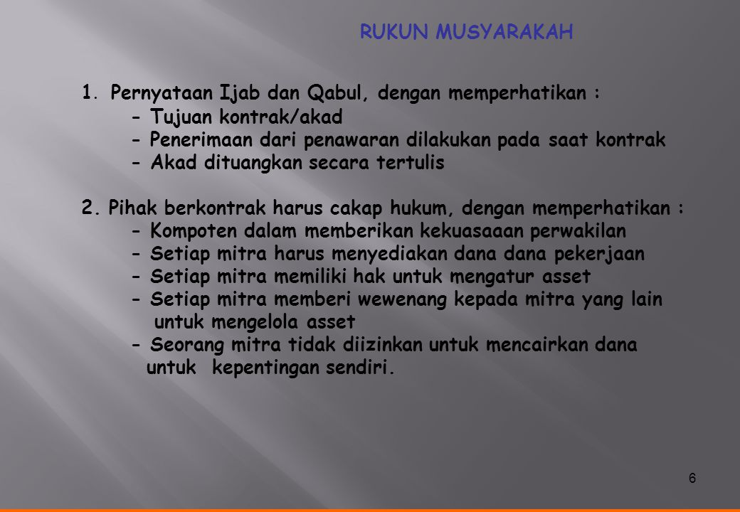 6 RUKUN MUSYARAKAH 1. Pernyataan Ijab dan Qabul, dengan memperhatikan : - Tujuan kontrak/akad - Penerimaan dari penawaran dilakukan pada saat kontrak