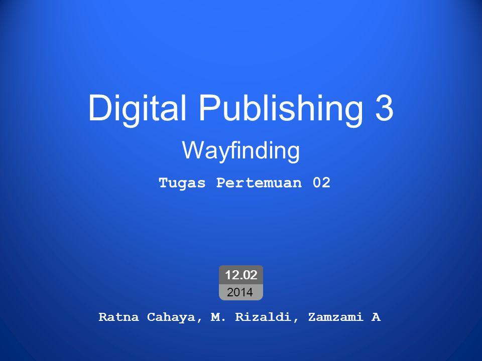 Digital Publishing 3 Wayfinding Ratna Cahaya, M. Rizaldi, Zamzami A 12.02 2014 Tugas Pertemuan 02