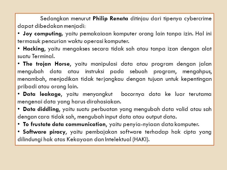 Sedangkan menurut Philip Renata ditinjau dari tipenya cybercrime dapat dibedakan menjadi: Joy computing, yaitu pemakaiaan komputer orang lain tanpa iz