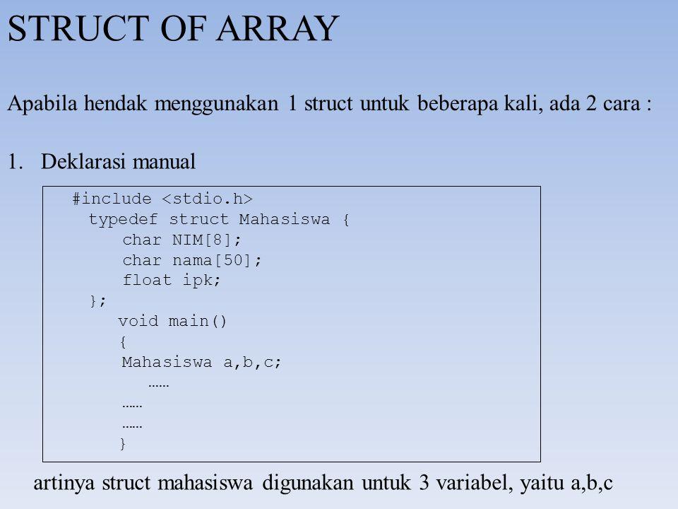 STRUCT OF ARRAY Apabila hendak menggunakan 1 struct untuk beberapa kali, ada 2 cara : 1.Deklarasi manual #include typedef struct Mahasiswa { char NIM[8]; char nama[50]; float ipk; }; void main() { Mahasiswa a,b,c; …… } artinya struct mahasiswa digunakan untuk 3 variabel, yaitu a,b,c