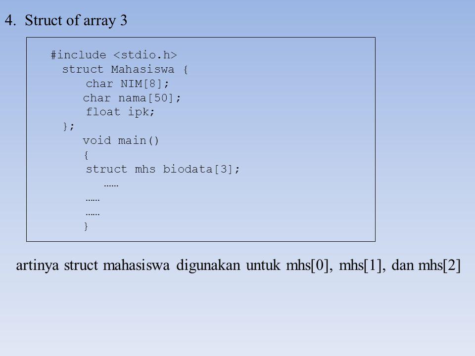 4. Struct of array 3 artinya struct mahasiswa digunakan untuk mhs[0], mhs[1], dan mhs[2] #include struct Mahasiswa { char NIM[8]; char nama[50]; float
