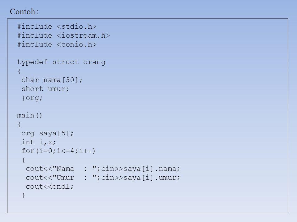 Contoh : #include typedef struct orang { char nama[30]; short umur; }org; main() { org saya[5]; int i,x; for(i=0;i<=4;i++) { cout >saya[i].nama; cout >saya[i].umur; cout<<endl; }