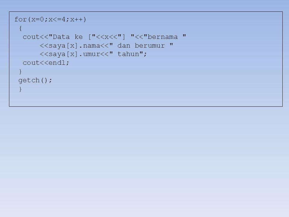 for(x=0;x<=4;x++) { cout<< Data ke [ <<x<< ] << bernama <<saya[x].nama<< dan berumur <<saya[x].umur<< tahun ; cout<<endl; } getch(); }