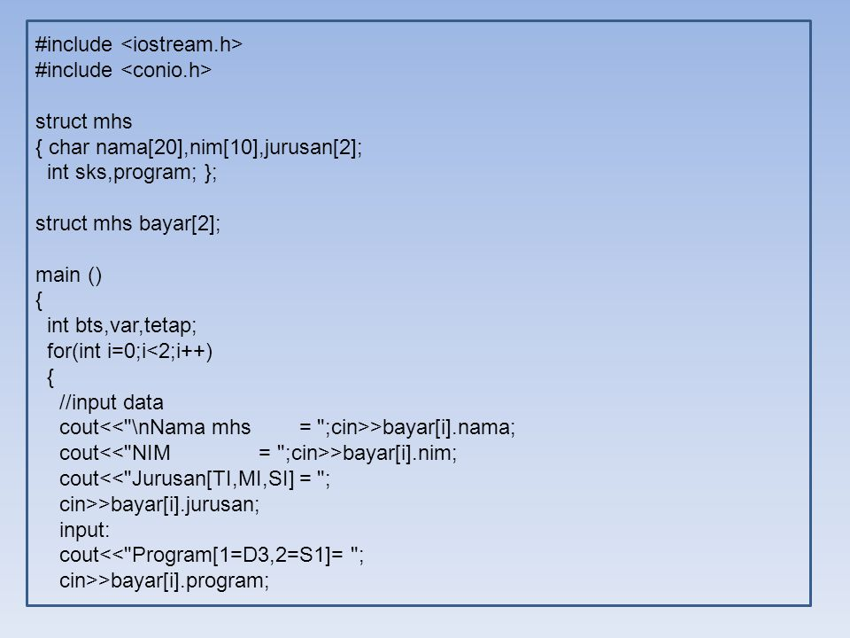 #include struct mhs { char nama[20],nim[10],jurusan[2]; int sks,program; }; struct mhs bayar[2]; main () { int bts,var,tetap; for(int i=0;i<2;i++) { //input data cout >bayar[i].nama; cout >bayar[i].nim; cout<< Jurusan[TI,MI,SI] = ; cin>>bayar[i].jurusan; input: cout<< Program[1=D3,2=S1]= ; cin>>bayar[i].program;