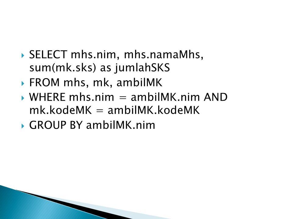  SELECT mhs.nim, mhs.namaMhs, sum(mk.sks) as jumlahSKS  FROM mhs, mk, ambilMK  WHERE mhs.nim = ambilMK.nim AND mk.kodeMK = ambilMK.kodeMK  GROUP B