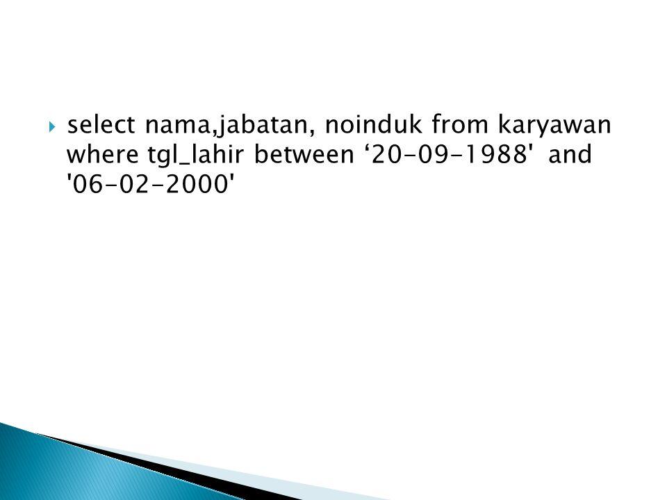  select nama,jabatan, noinduk from karyawan where tgl_lahir between '20-09-1988' and '06-02-2000'