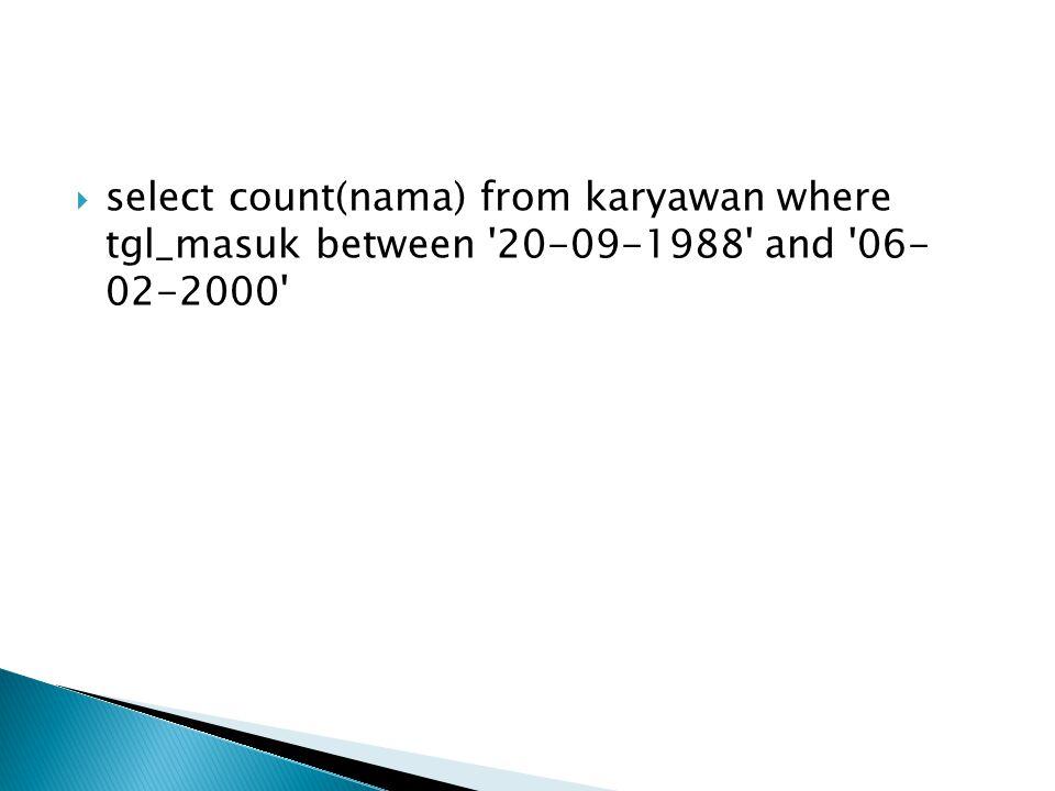  select count(nama) from karyawan where tgl_masuk between '20-09-1988' and '06- 02-2000'
