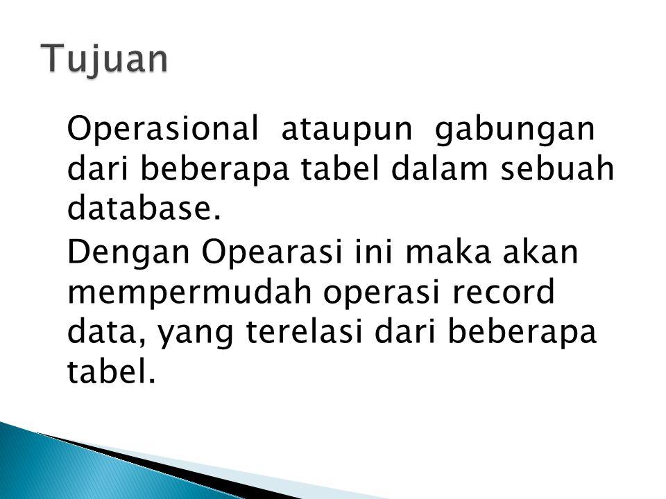 Operasional ataupun gabungan dari beberapa tabel dalam sebuah database. Dengan Opearasi ini maka akan mempermudah operasi record data, yang terelasi d