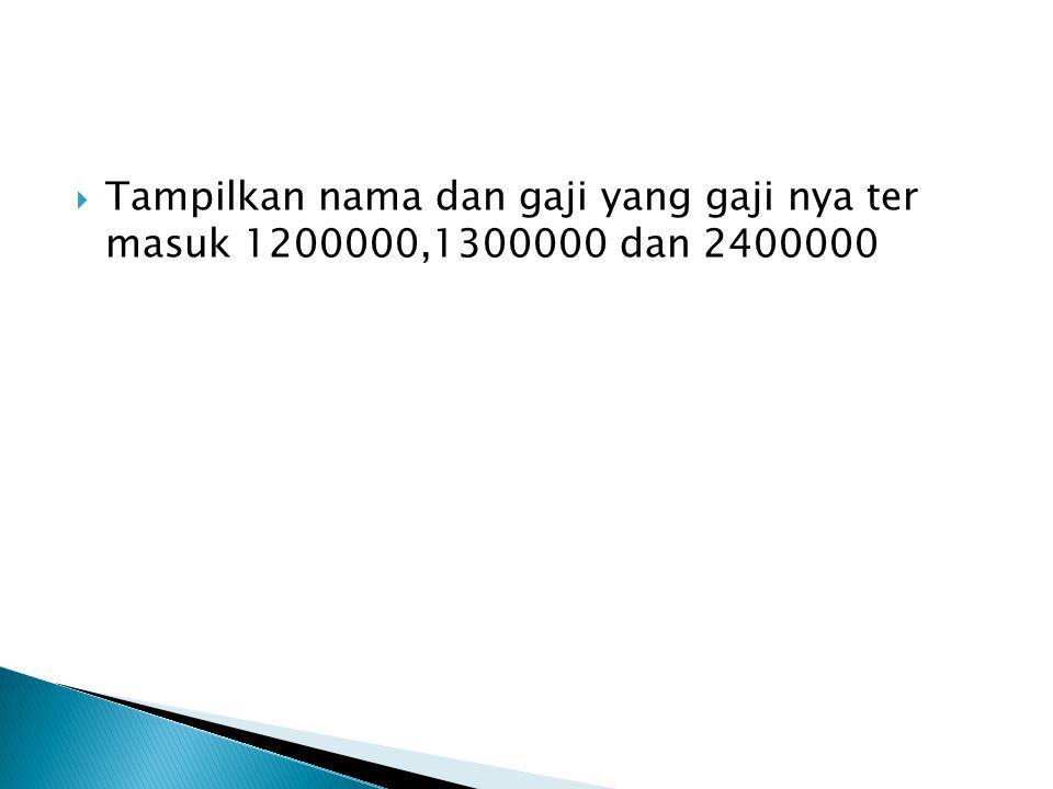  Tampilkan nama dan gaji yang gaji nya ter masuk 1200000,1300000 dan 2400000